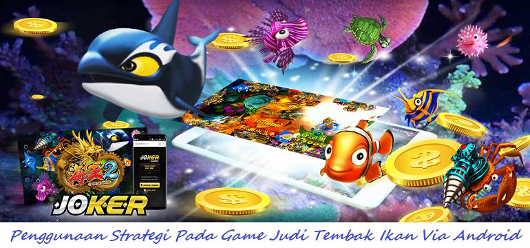 Penggunaan Strategi Pada Game Judi Tembak Ikan Via Android